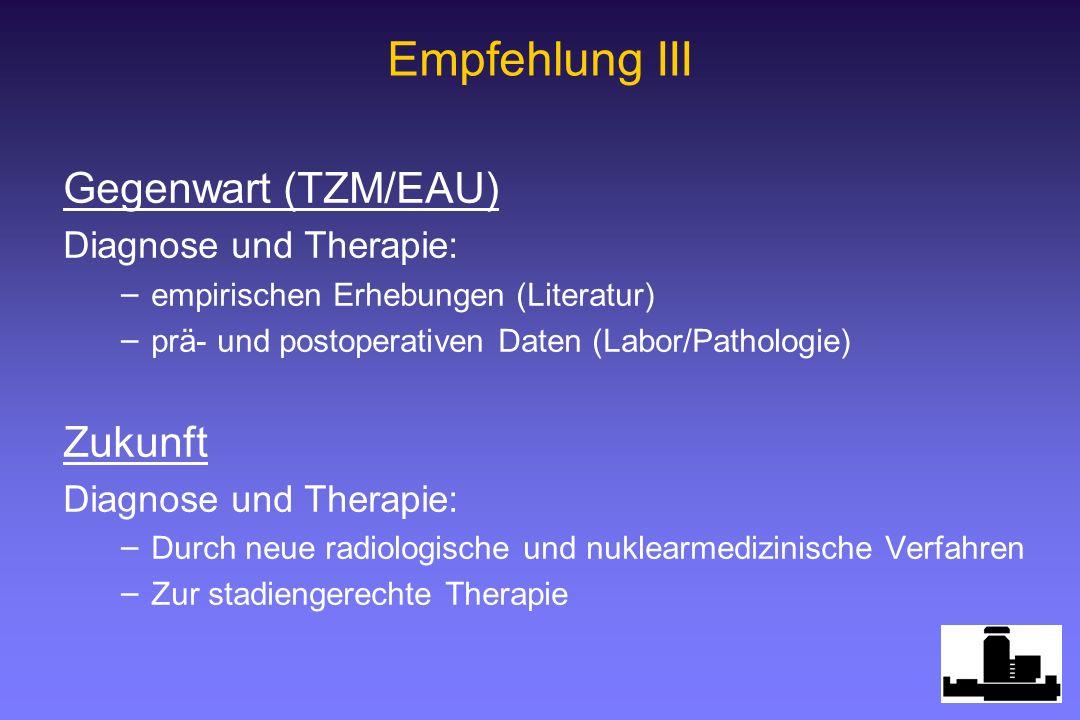 Empfehlung III Gegenwart (TZM/EAU) Diagnose und Therapie: – – empirischen Erhebungen (Literatur) – – prä- und postoperativen Daten (Labor/Pathologie)
