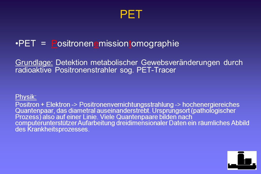 PET = Positronenemissiontomographie Grundlage: Detektion metabolischer Gewebsveränderungen durch radioaktive Positronenstrahler sog. PET-Tracer Physik