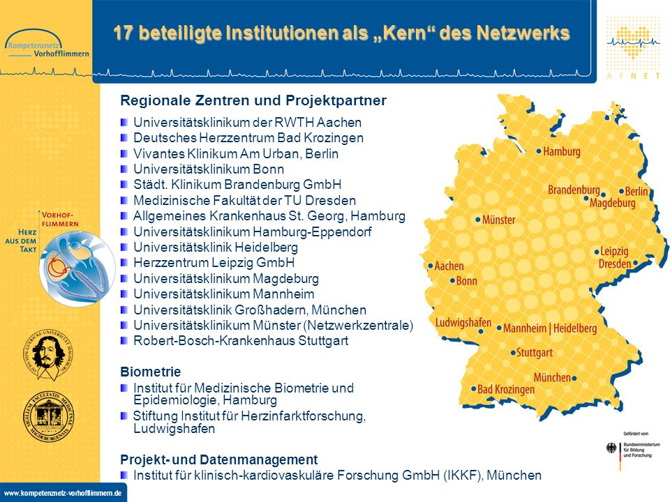 www.kompetenznetz-vorhofflimmern.de 17 beteiligte Institutionen als Kern des Netzwerks Regionale Zentren und Projektpartner Universitätsklinikum der RWTH Aachen Deutsches Herzzentrum Bad Krozingen Vivantes Klinikum Am Urban, Berlin Universitätsklinikum Bonn Städt.