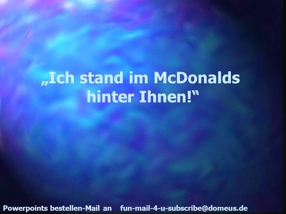 Powerpoints bestellen-Mail an fun-mail-4-u-subscribe@domeus.de Ich stand im McDonalds hinter Ihnen!