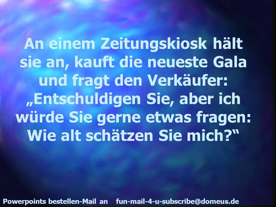 Powerpoints bestellen-Mail an fun-mail-4-u-subscribe@domeus.de An einem Zeitungskiosk hält sie an, kauft die neueste Gala und fragt den Verkäufer: Ent