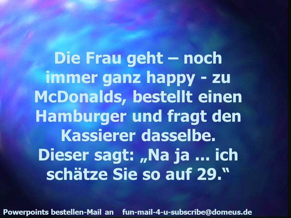 Powerpoints bestellen-Mail an fun-mail-4-u-subscribe@domeus.de Die Frau geht – noch immer ganz happy - zu McDonalds, bestellt einen Hamburger und frag
