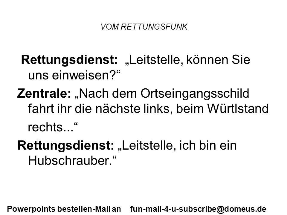 Powerpoints bestellen-Mail an fun-mail-4-u-subscribe@domeus.de VOM RETTUNGSFUNK Rettungsdienst: Leitstelle, können Sie uns einweisen? Zentrale: Nach d