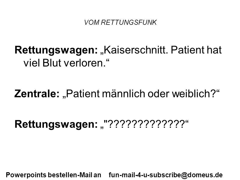 Powerpoints bestellen-Mail an fun-mail-4-u-subscribe@domeus.de VOM RETTUNGSFUNK Rettungswagen: Kaiserschnitt. Patient hat viel Blut verloren. Zentrale