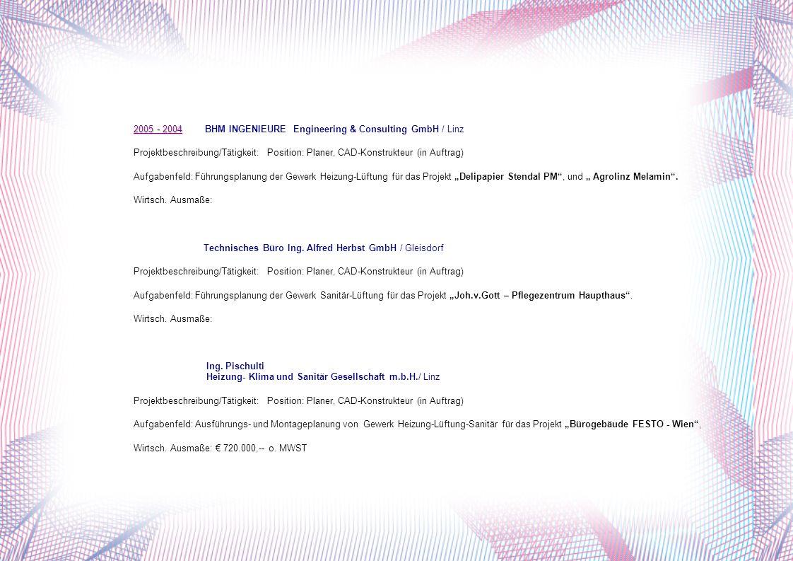 2005 - 2004 2005 - 2004 BHM INGENIEURE Engineering & Consulting GmbH / Linz Projektbeschreibung/Tätigkeit:Position: Planer, CAD-Konstrukteur (in Auftrag) Aufgabenfeld: Führungsplanung der Gewerk Heizung-Lüftung für das Projekt Delipapier Stendal PM, und Agrolinz Melamin.
