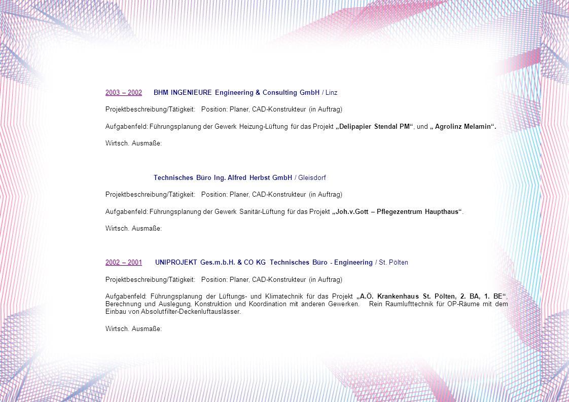 2003 – 2002 2003 – 2002 BHM INGENIEURE Engineering & Consulting GmbH / Linz Projektbeschreibung/Tätigkeit:Position: Planer, CAD-Konstrukteur (in Auftrag) Aufgabenfeld: Führungsplanung der Gewerk Heizung-Lüftung für das Projekt Delipapier Stendal PM, und Agrolinz Melamin.