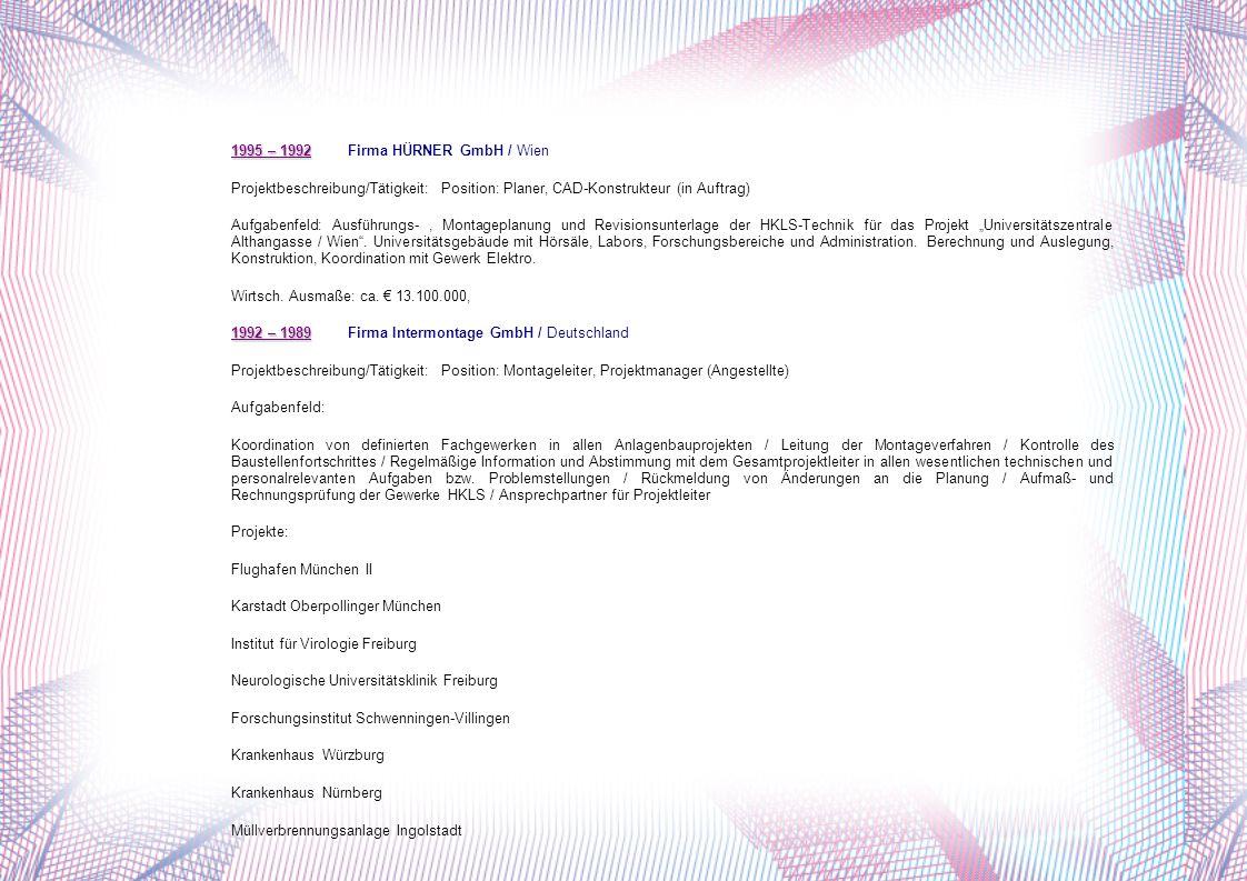 1995 – 1992 1995 – 1992 Firma HÜRNER GmbH / Wien Projektbeschreibung/Tätigkeit:Position: Planer, CAD-Konstrukteur (in Auftrag) Aufgabenfeld: Ausführungs-, Montageplanung und Revisionsunterlage der HKLS-Technik für das Projekt Universitätszentrale Althangasse / Wien.