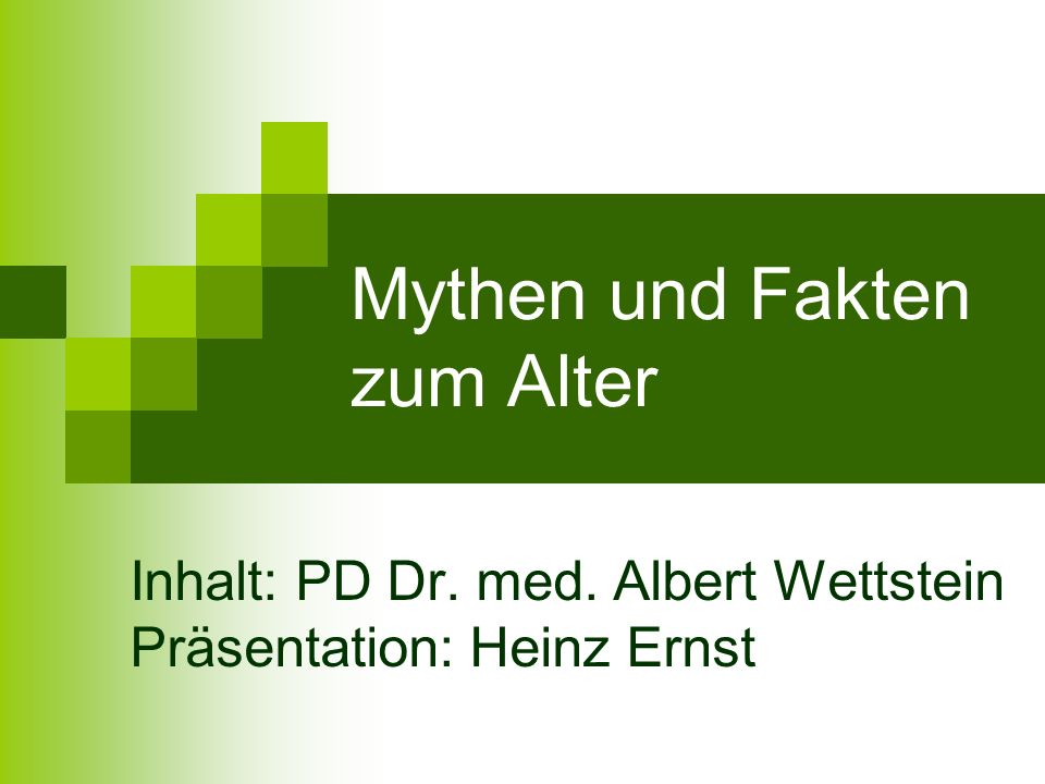 Mythen und Fakten zum Alter Inhalt: PD Dr. med. Albert Wettstein Präsentation: Heinz Ernst