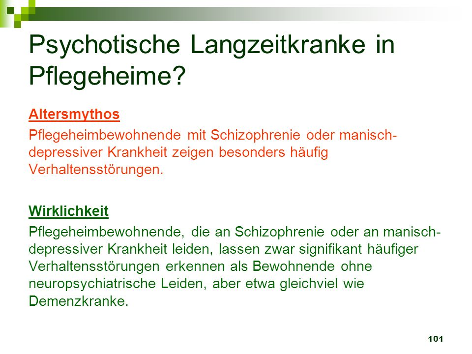 101 Psychotische Langzeitkranke in Pflegeheime? Altersmythos Pflegeheimbewohnende mit Schizophrenie oder manisch- depressiver Krankheit zeigen besonde