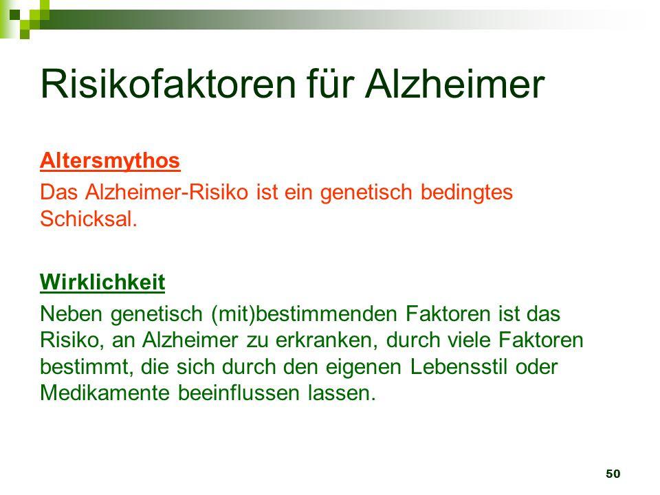50 Risikofaktoren für Alzheimer Altersmythos Das Alzheimer-Risiko ist ein genetisch bedingtes Schicksal. Wirklichkeit Neben genetisch (mit)bestimmende