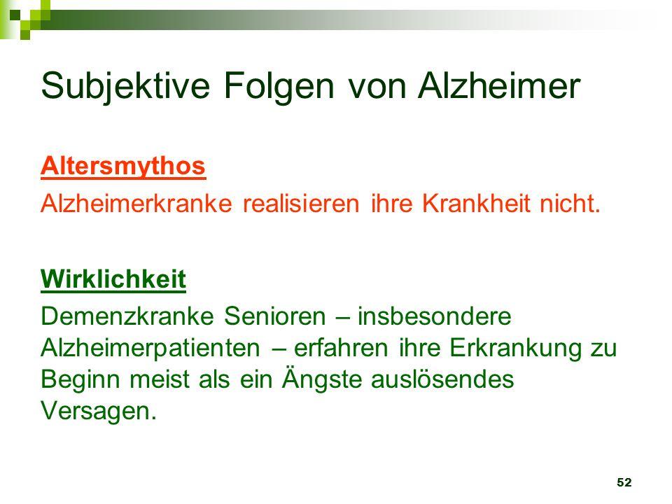 52 Subjektive Folgen von Alzheimer Altersmythos Alzheimerkranke realisieren ihre Krankheit nicht. Wirklichkeit Demenzkranke Senioren – insbesondere Al