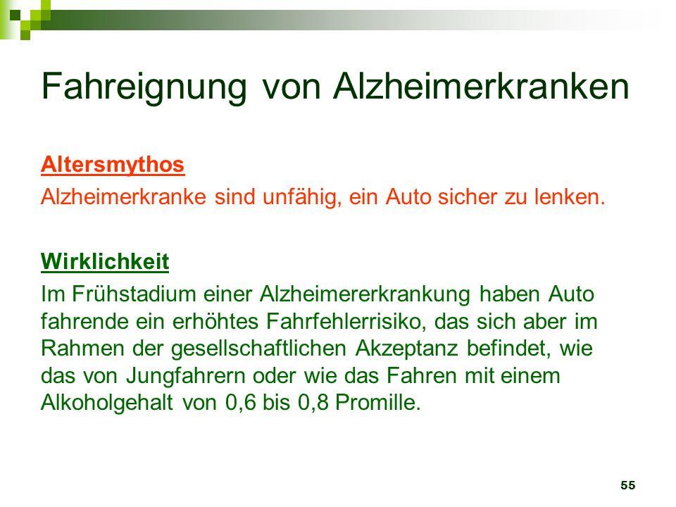 55 Fahreignung von Alzheimerkranken Altersmythos Alzheimerkranke sind unfähig, ein Auto sicher zu lenken. Wirklichkeit Im Frühstadium einer Alzheimere