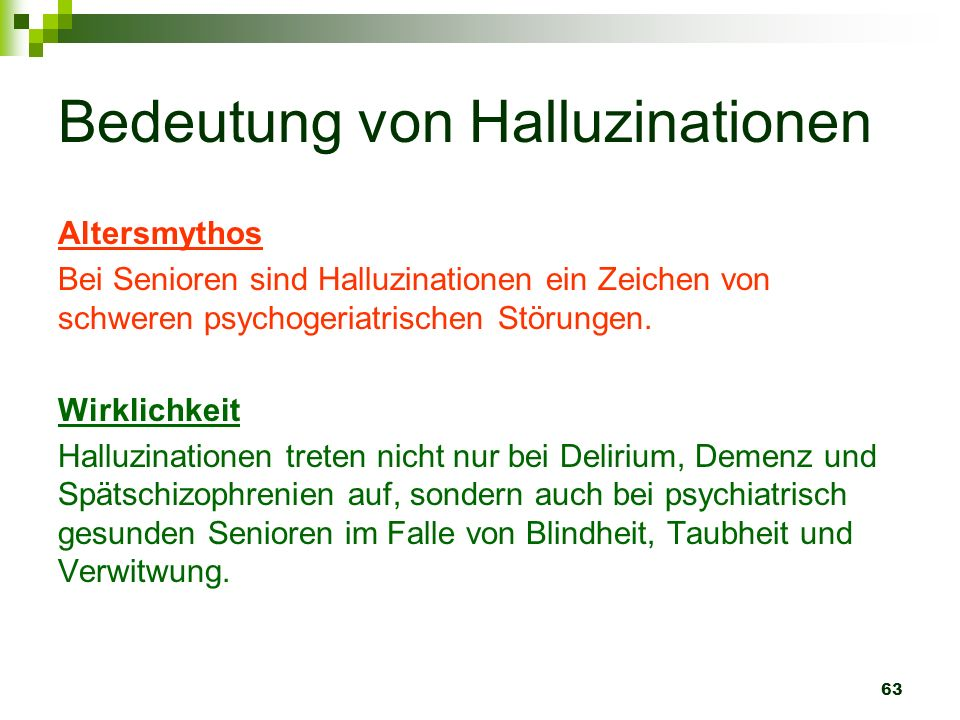 63 Bedeutung von Halluzinationen Altersmythos Bei Senioren sind Halluzinationen ein Zeichen von schweren psychogeriatrischen Störungen. Wirklichkeit H