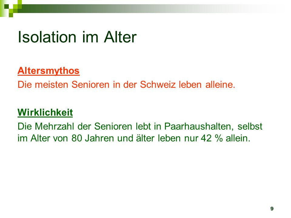 9 Isolation im Alter Altersmythos Die meisten Senioren in der Schweiz leben alleine. Wirklichkeit Die Mehrzahl der Senioren lebt in Paarhaushalten, se