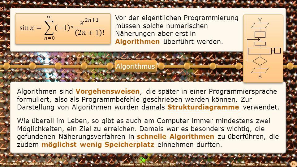 04.02.2011© Gabriele Sowada 10 Algorithmus Vor der eigentlichen Programmierung müssen solche numerischen Näherungen aber erst in Algorithmen überführt werden.
