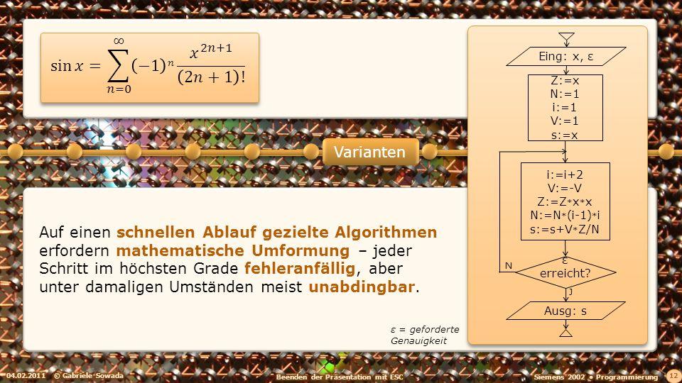 04.02.2011© Gabriele Sowada 12 Varianten Auf einen schnellen Ablauf gezielte Algorithmen erfordern mathematische Umformung – jeder Schritt im höchsten Grade fehleranfällig, aber unter damaligen Umständen meist unabdingbar.