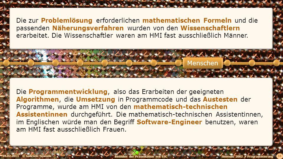04.02.2011© Gabriele Sowada 16 Die Programmentwicklung, also das Erarbeiten der geeigneten Algorithmen, die Umsetzung in Programmcode und das Austesten der Programme, wurde am HMI von den mathematisch-technischen Assistentinnen durchgeführt.