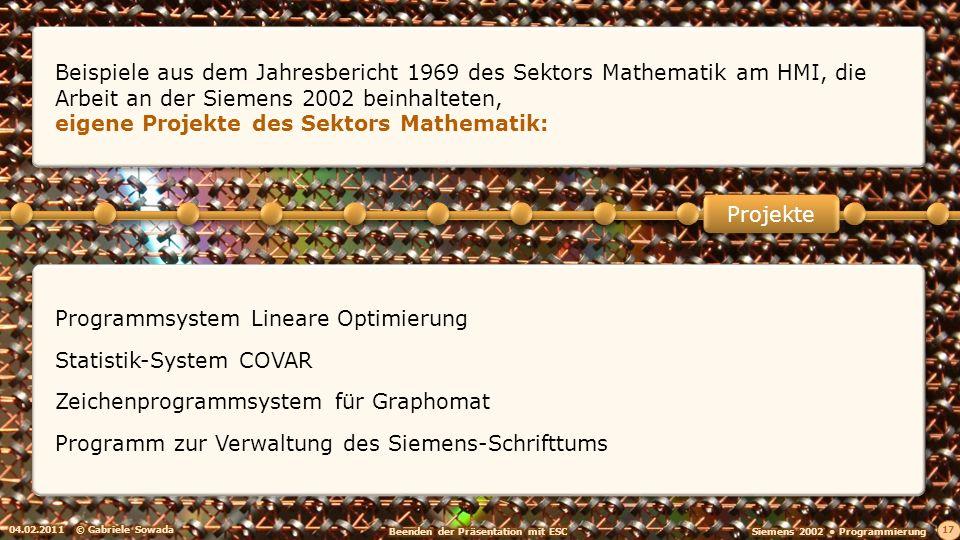 04.02.2011© Gabriele Sowada 17 Programmsystem Lineare Optimierung Statistik-System COVAR Zeichenprogrammsystem für Graphomat Programm zur Verwaltung des Siemens-Schrifttums Projekte Beispiele aus dem Jahresbericht 1969 des Sektors Mathematik am HMI, die Arbeit an der Siemens 2002 beinhalteten, eigene Projekte des Sektors Mathematik: