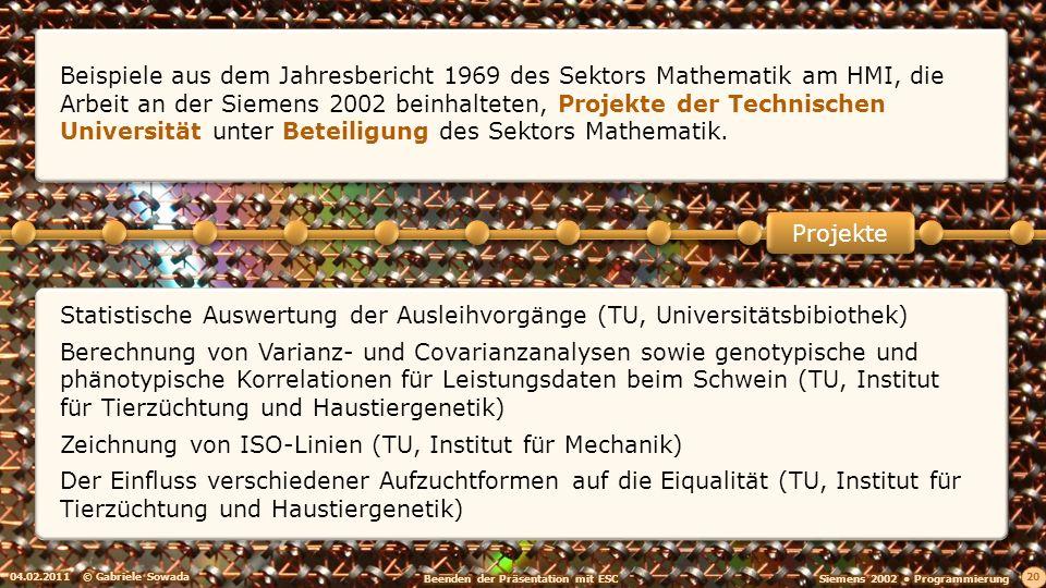 04.02.2011© Gabriele Sowada 21 Anlagevermögensrechnung Monetäres Modell der Bundesrepublik Deutschland für kurzfristige Prognosen Aufstellung projektionsfähiger Funktionen für Einkommensschichtungen Versuchsrechnungen zum Projekt: Nachwuchskräftebedarf in Berlin-West (Lineare Programmierung und Simplex-Methode) Projekte Beispiele aus dem Jahresbericht 1969 des Sektors Mathematik am HMI, die Arbeit an der Siemens 2002 beinhalteten, Projekte des Deutschen Instituts für Wirtschaftsforschung (DIW) mit und ohne Beteiligung des Sektors Mathematik:
