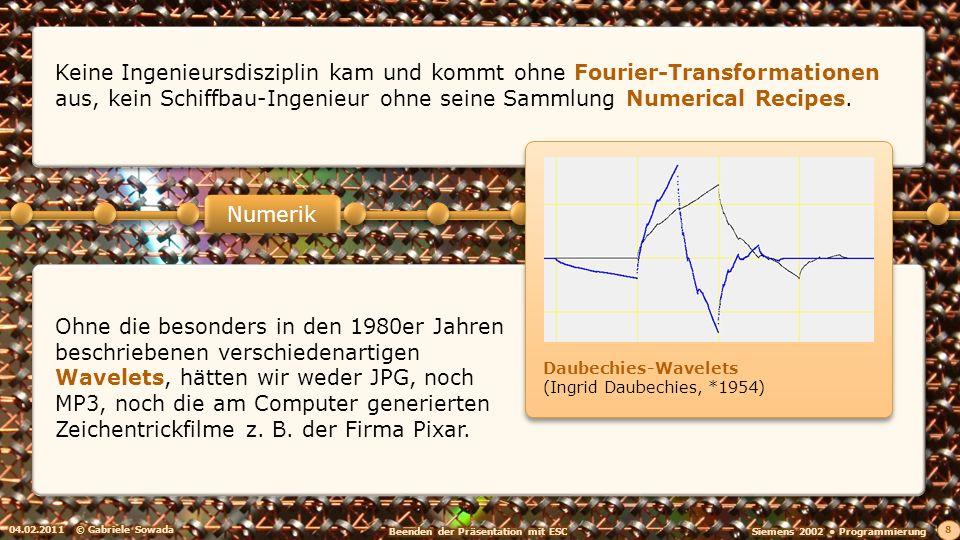 04.02.2011© Gabriele Sowada 8 Numerik Keine Ingenieursdisziplin kam und kommt ohne Fourier-Transformationen aus, kein Schiffbau-Ingenieur ohne seine Sammlung Numerical Recipes.