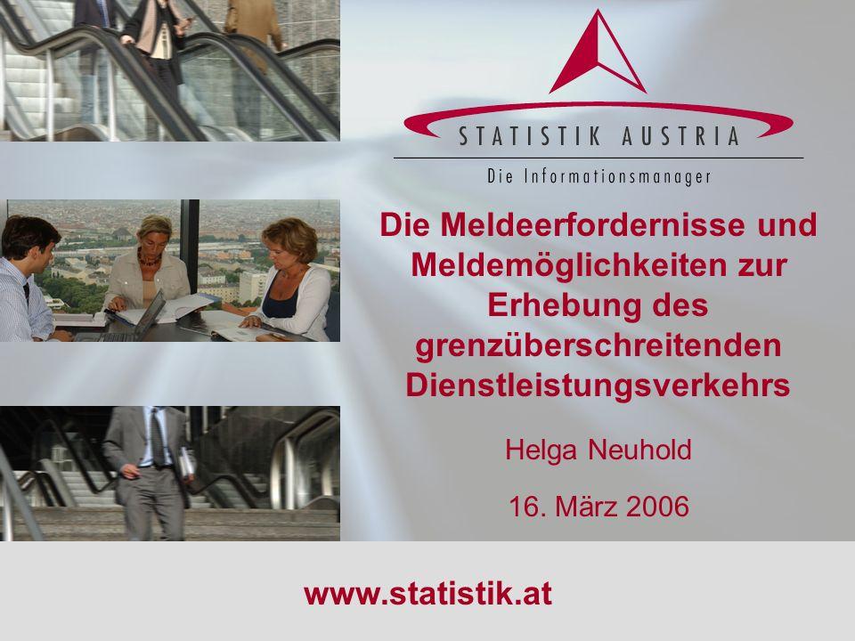 S T A T I S T I K A U S T R I A 1 16.03.2006 Die Meldeerfordernisse und Meldemöglichkeiten zur Erhebung des grenzüberschreitenden Dienstleistungsverke