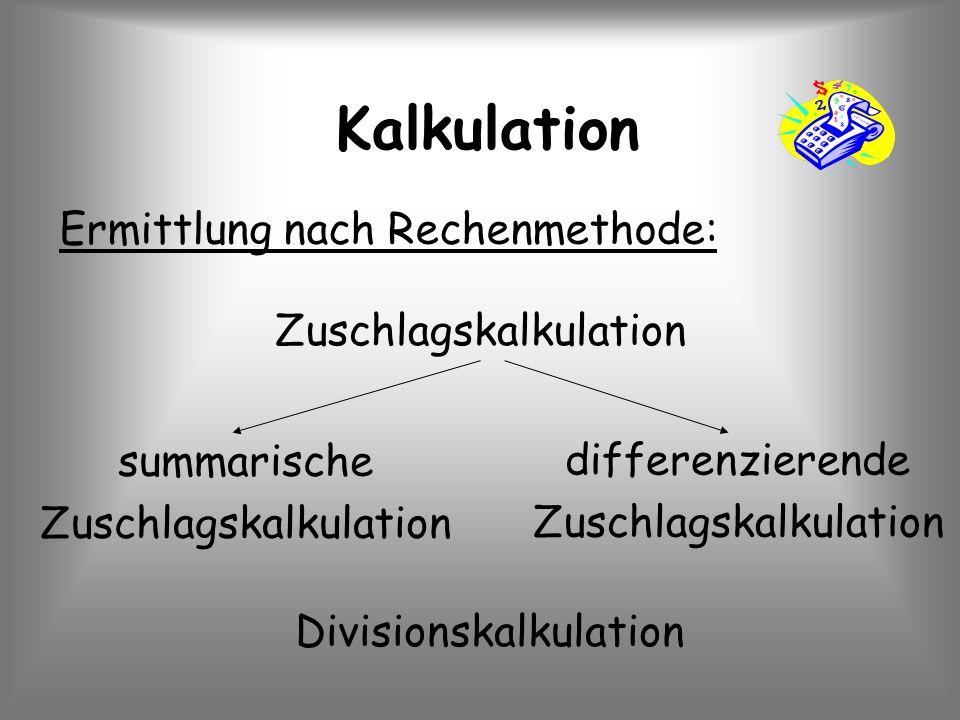 Kalkulation Ermittlung nach Rechenmethode: Zuschlagskalkulation Divisionskalkulation summarische Zuschlagskalkulation differenzierende Zuschlagskalkul