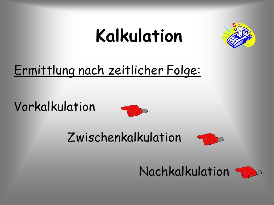 Kalkulation Ermittlung nach zeitlicher Folge: Vorkalkulation Zwischenkalkulation Nachkalkulation
