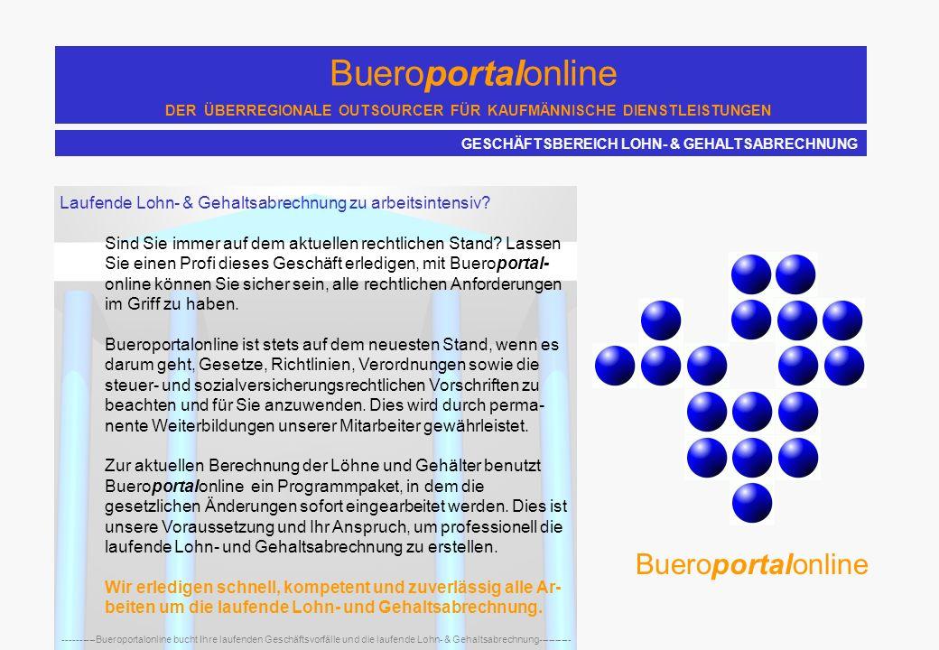 Bueroportalonline DER ÜBERREGIONALE OUTSOURCER FÜR KAUFMÄNNISCHE DIENSTLEISTUNGEN ----------Bueroportalonline bucht Ihre laufenden Geschäftsvorfälle und die laufende Lohn- & Gehaltsabrechnung---------- Laufende Lohn- & Gehaltsabrechnung zu arbeitsintensiv.