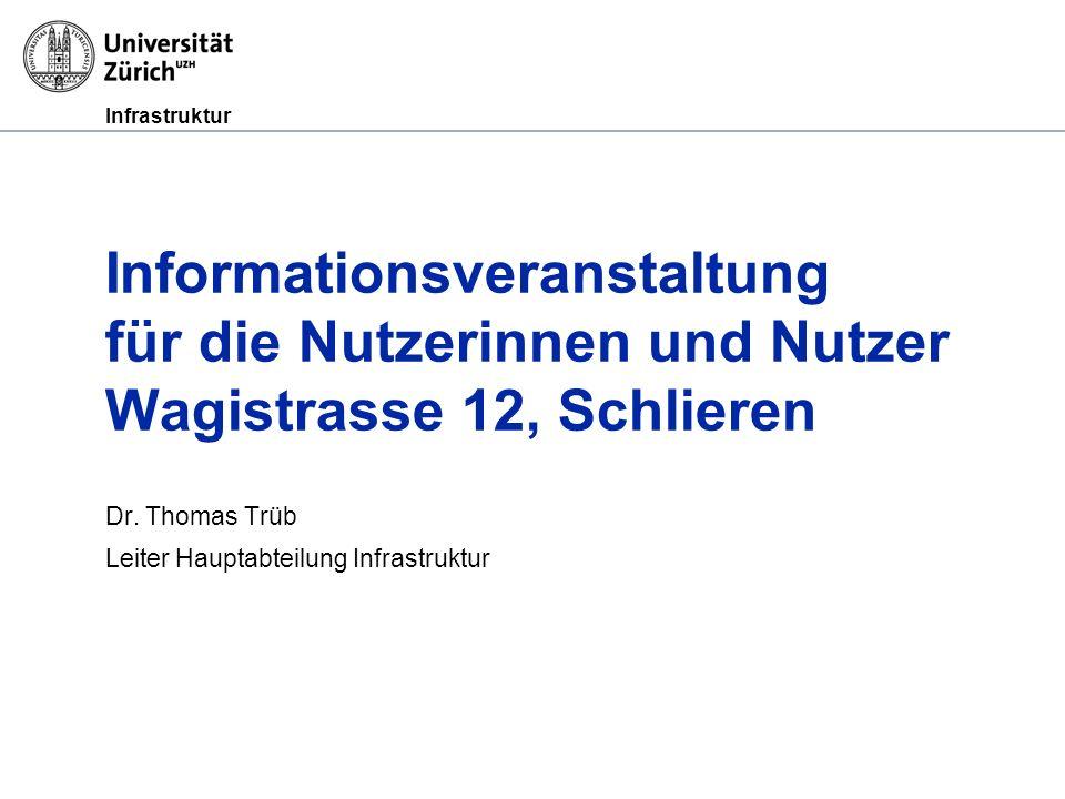 Infrastruktur Informationsveranstaltung für die Nutzerinnen und Nutzer Wagistrasse 12, Schlieren Dr. Thomas Trüb Leiter Hauptabteilung Infrastruktur