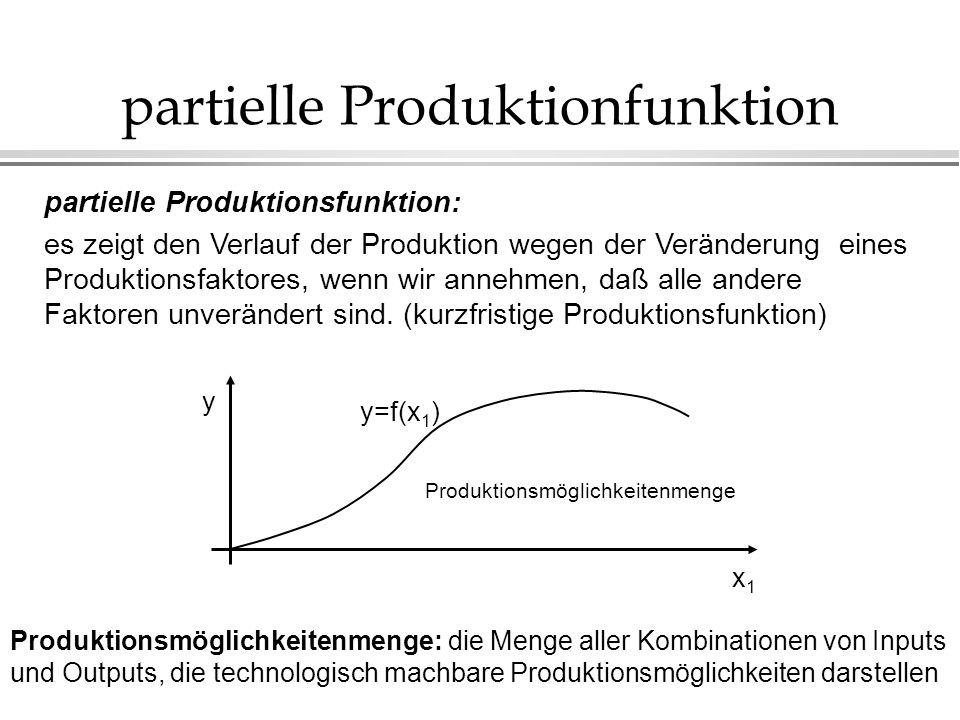 partielle Produktionfunktion partielle Produktionsfunktion: es zeigt den Verlauf der Produktion wegen der Veränderung eines Produktionsfaktores, wenn