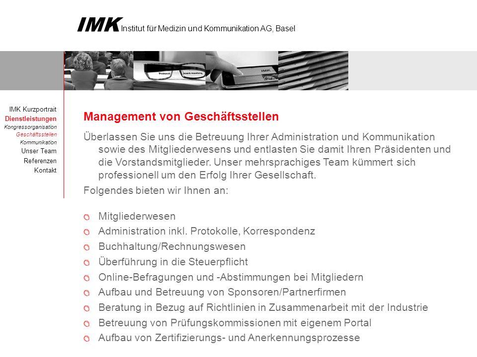 IMK Institut für Medizin und Kommunikation AG, Basel Management von Geschäftsstellen Überlassen Sie uns die Betreuung Ihrer Administration und Kommunikation sowie des Mitgliederwesens und entlasten Sie damit Ihren Präsidenten und die Vorstandsmitglieder.