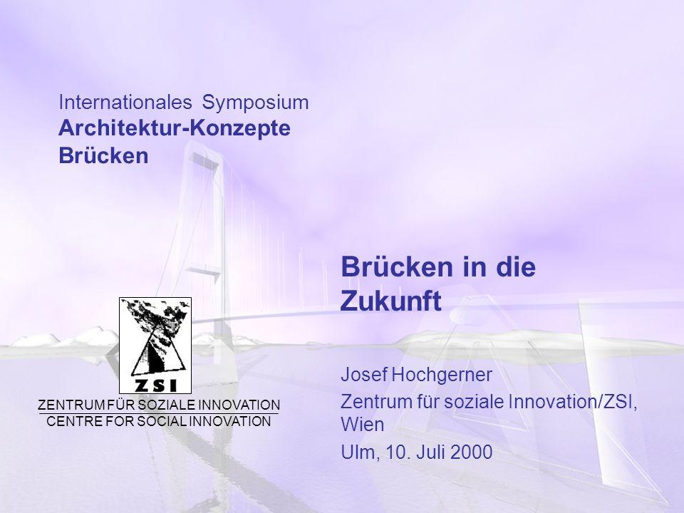 Internationales Symposium Architektur-Konzepte Brücken Brücken in die Zukunft Josef Hochgerner Zentrum für soziale Innovation/ZSI, Wien Ulm, 10. Juli