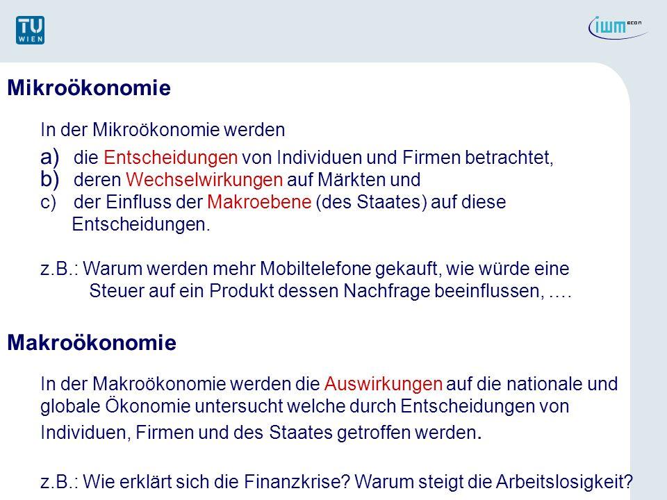 Mikroökonomie In der Mikroökonomie werden a)die Entscheidungen von Individuen und Firmen betrachtet, b)deren Wechselwirkungen auf Märkten und c)der Ei
