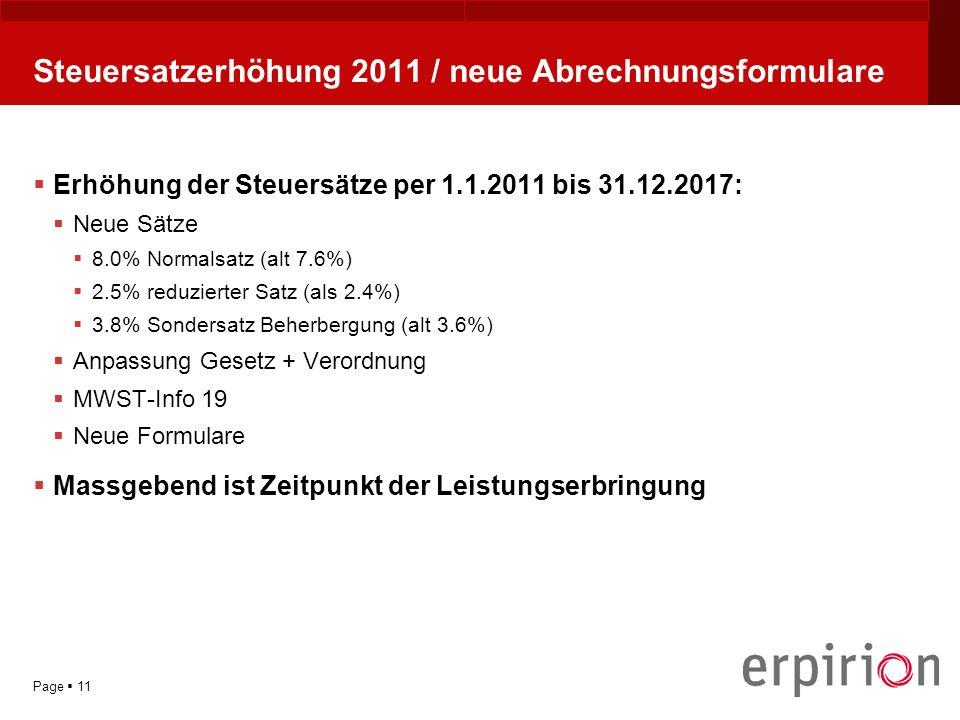 YOUR LOGO Page 11 Steuersatzerhöhung 2011 / neue Abrechnungsformulare Erhöhung der Steuersätze per 1.1.2011 bis 31.12.2017: Neue Sätze 8.0% Normalsatz (alt 7.6%) 2.5% reduzierter Satz (als 2.4%) 3.8% Sondersatz Beherbergung (alt 3.6%) Anpassung Gesetz + Verordnung MWST-Info 19 Neue Formulare Massgebend ist Zeitpunkt der Leistungserbringung