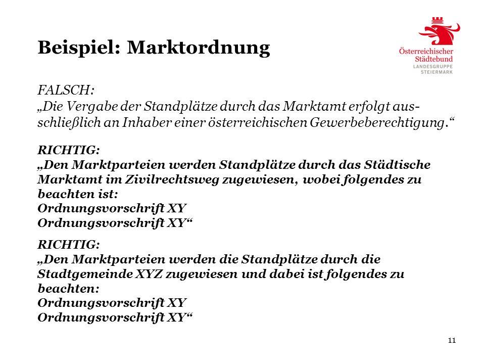 11 Beispiel: Marktordnung RICHTIG: Den Marktparteien werden die Standplätze durch die Stadtgemeinde XYZ zugewiesen und dabei ist folgendes zu beachten: Ordnungsvorschrift XY FALSCH: Die Vergabe der Standplätze durch das Marktamt erfolgt aus- schließlich an Inhaber einer österreichischen Gewerbeberechtigung.