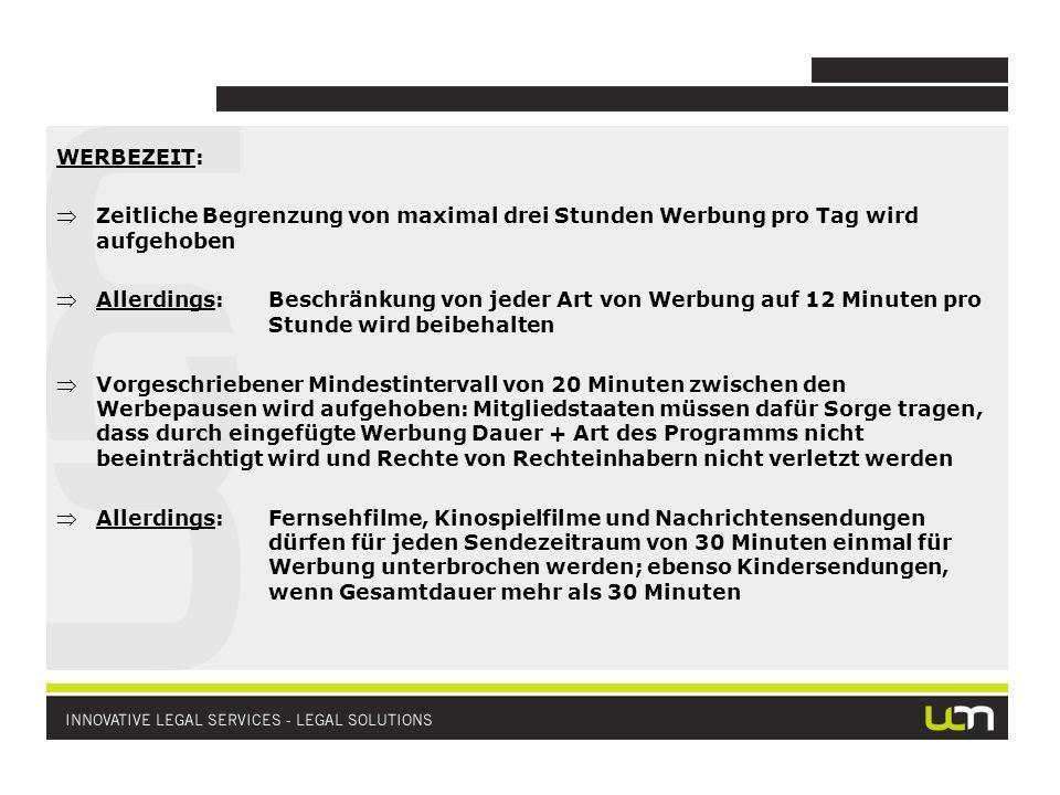 WERBEZEIT: Zeitliche Begrenzung von maximal drei Stunden Werbung pro Tag wird aufgehoben Allerdings:Beschränkung von jeder Art von Werbung auf 12 Minuten pro Stunde wird beibehalten Vorgeschriebener Mindestintervall von 20 Minuten zwischen den Werbepausen wird aufgehoben: Mitgliedstaaten müssen dafür Sorge tragen, dass durch eingefügte Werbung Dauer + Art des Programms nicht beeinträchtigt wird und Rechte von Rechteinhabern nicht verletzt werden Allerdings:Fernsehfilme, Kinospielfilme und Nachrichtensendungen dürfen für jeden Sendezeitraum von 30 Minuten einmal für Werbung unterbrochen werden; ebenso Kindersendungen, wenn Gesamtdauer mehr als 30 Minuten