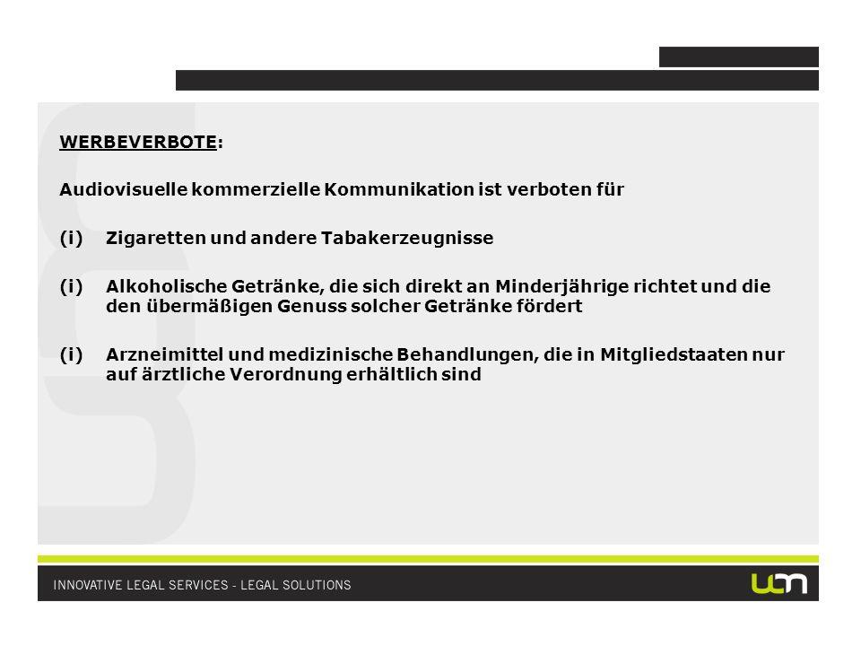 WERBEVERBOTE: Audiovisuelle kommerzielle Kommunikation ist verboten für (i)Zigaretten und andere Tabakerzeugnisse (i)Alkoholische Getränke, die sich direkt an Minderjährige richtet und die den übermäßigen Genuss solcher Getränke fördert (i)Arzneimittel und medizinische Behandlungen, die in Mitgliedstaaten nur auf ärztliche Verordnung erhältlich sind