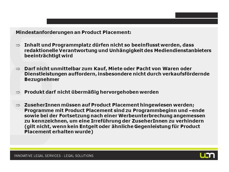 Mindestanforderungen an Product Placement: Inhalt und Programmplatz dürfen nicht so beeinflusst werden, dass redaktionelle Verantwortung und Unhängigkeit des Mediendienstanbieters beeinträchtigt wird Darf nicht unmittelbar zum Kauf, Miete oder Pacht von Waren oder Dienstleistungen auffordern, insbesondere nicht durch verkaufsfördernde Bezugnehmer Produkt darf nicht übermäßig hervorgehoben werden ZuseherInnen müssen auf Product Placement hingewiesen werden; Programme mit Product Placement sind zu Programmbeginn und –ende sowie bei der Fortsetzung nach einer Werbeunterbrechung angemessen zu kennzeichnen, um eine Irreführung der ZuseherInnen zu verhindern (gilt nicht, wenn kein Entgelt oder ähnliche Gegenleistung für Product Placement erhalten wurde)
