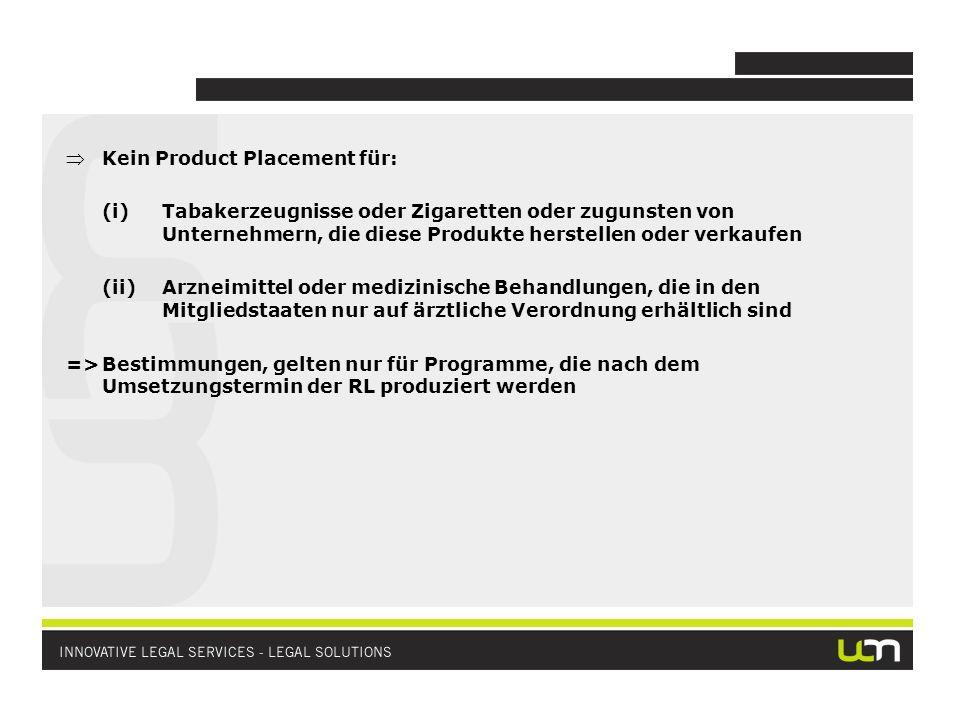 Kein Product Placement für: (i)Tabakerzeugnisse oder Zigaretten oder zugunsten von Unternehmern, die diese Produkte herstellen oder verkaufen (ii)Arzneimittel oder medizinische Behandlungen, die in den Mitgliedstaaten nur auf ärztliche Verordnung erhältlich sind =>Bestimmungen, gelten nur für Programme, die nach dem Umsetzungstermin der RL produziert werden