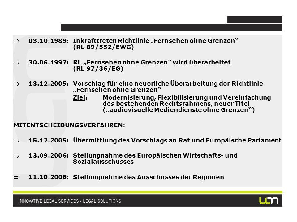 03.10.1989:Inkrafttreten Richtlinie Fernsehen ohne Grenzen (RL 89/552/EWG) 30.06.1997:RL Fernsehen ohne Grenzen wird überarbeitet (RL 97/36/EG) 13.12.2005:Vorschlag für eine neuerliche Überarbeitung der Richtlinie Fernsehen ohne Grenzen Ziel:Modernisierung, Flexibilisierung und Vereinfachung des bestehenden Rechtsrahmens, neuer Titel (audiovisuelle Mediendienste ohne Grenzen) MITENTSCHEIDUNGSVERFAHREN: 15.12.2005:Übermittlung des Vorschlags an Rat und Europäische Parlament 13.09.2006:Stellungnahme des Europäischen Wirtschafts- und Sozialausschusses 11.10.2006:Stellungnahme des Ausschusses der Regionen