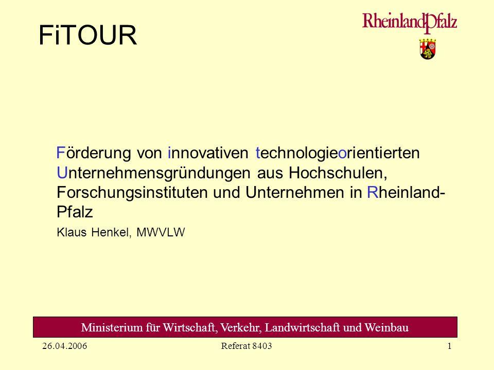Ministerium für Wirtschaft, Verkehr, Landwirtschaft und Weinbau 26.04.2006Referat 84031 FiTOUR Förderung von innovativen technologieorientierten Unternehmensgründungen aus Hochschulen, Forschungsinstituten und Unternehmen in Rheinland- Pfalz Klaus Henkel, MWVLW