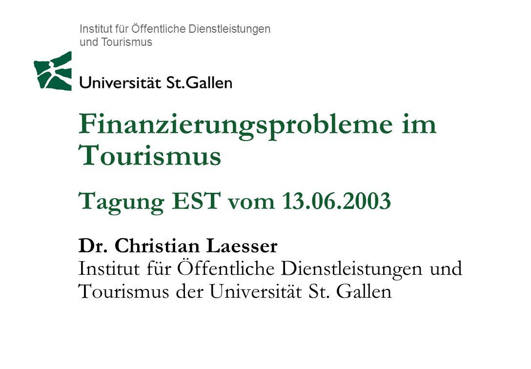 Institut für Öffentliche Dienstleistungen und Tourismus Finanzierungsprobleme im Tourismus Tagung EST vom 13.06.2003 Dr. Christian Laesser Institut fü
