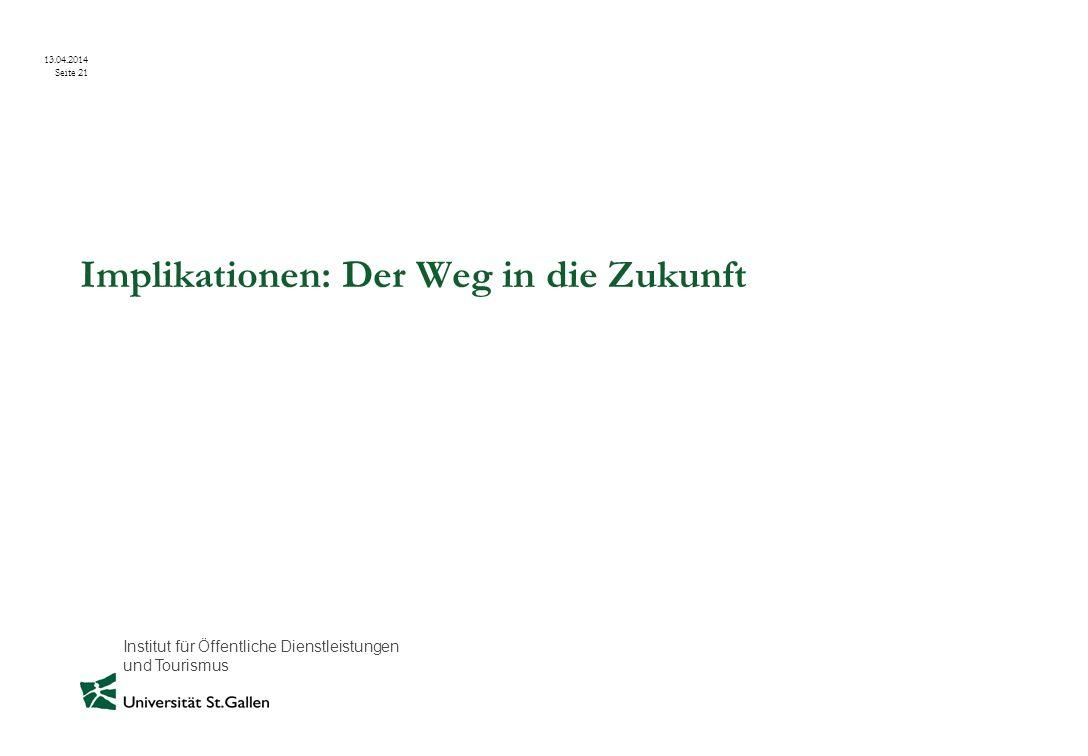Institut für Öffentliche Dienstleistungen und Tourismus 13.04.2014 Seite 21 Implikationen: Der Weg in die Zukunft