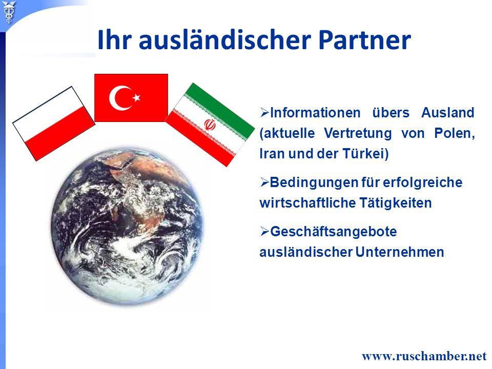 Informationen übers Ausland (aktuelle Vertretung von Polen, Iran und der Türkei) Bedingungen für erfolgreiche wirtschaftliche Tätigkeiten Geschäftsangebote ausländischer Unternehmen www.ruschamber.net Ihr ausländischer Partner