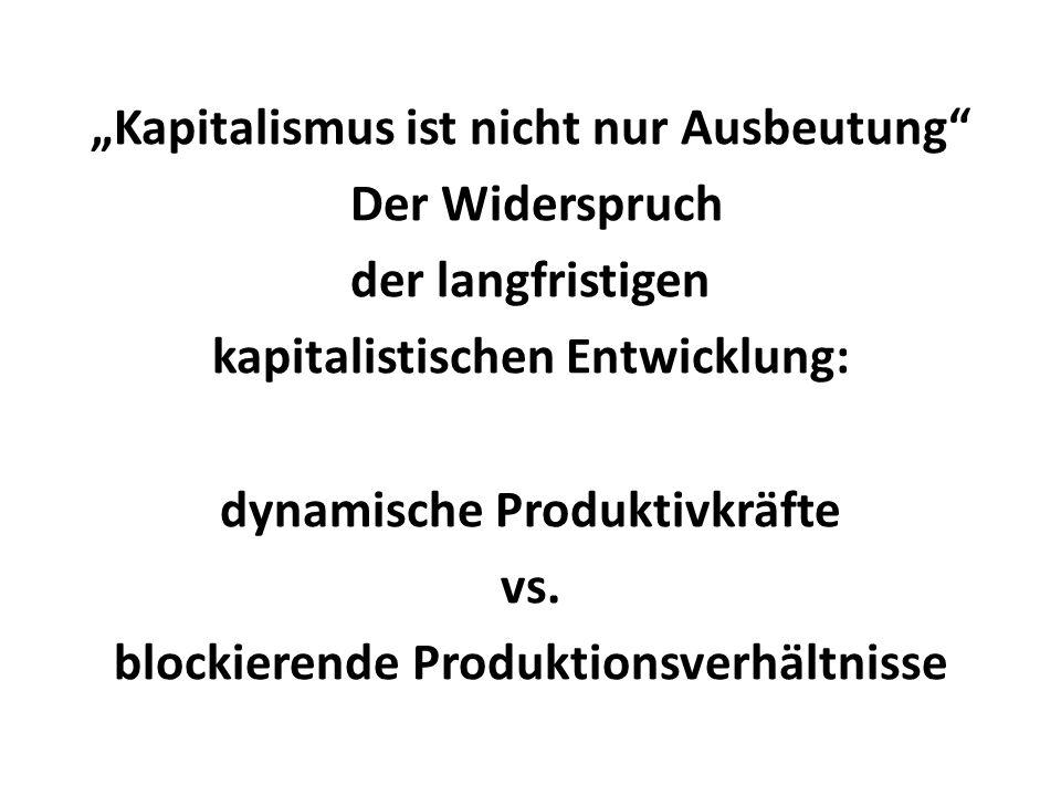 Kapitalismus ist nicht nur Ausbeutung Der Widerspruch der langfristigen kapitalistischen Entwicklung: dynamische Produktivkräfte vs. blockierende Prod