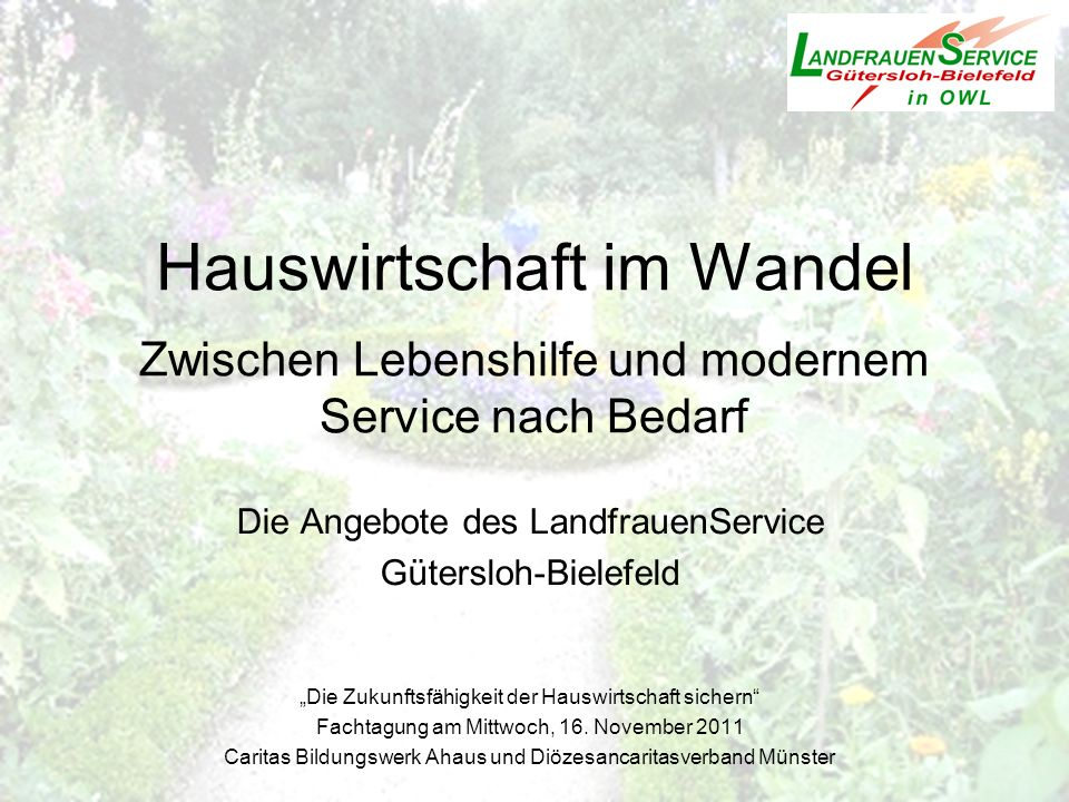 Die Angebote des LandfrauenService Gütersloh-Bielefeld Die Zukunftsfähigkeit der Hauswirtschaft sichern Fachtagung am Mittwoch, 16. November 2011 Cari