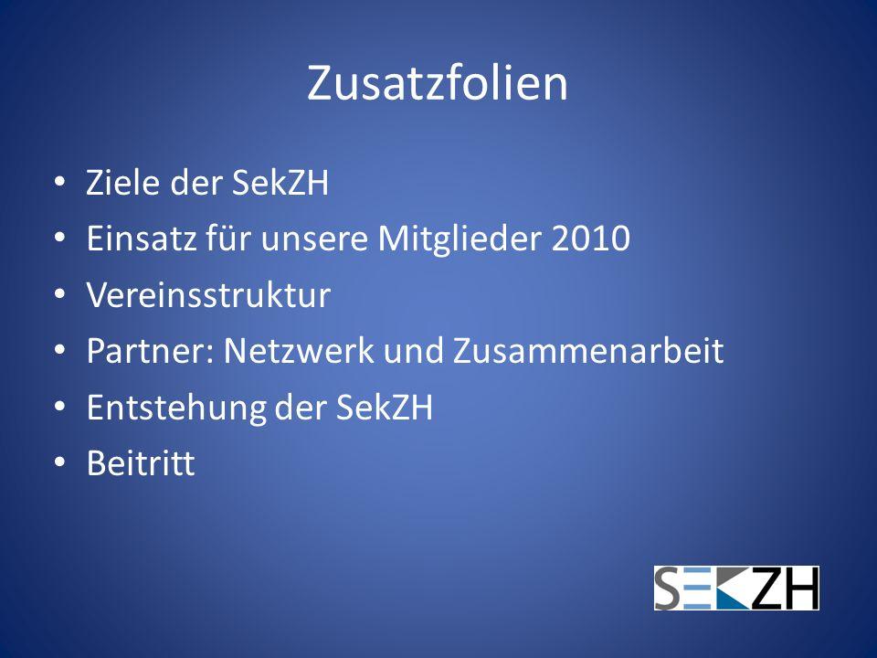 Zusatzfolien Ziele der SekZH Einsatz für unsere Mitglieder 2010 Vereinsstruktur Partner: Netzwerk und Zusammenarbeit Entstehung der SekZH Beitritt