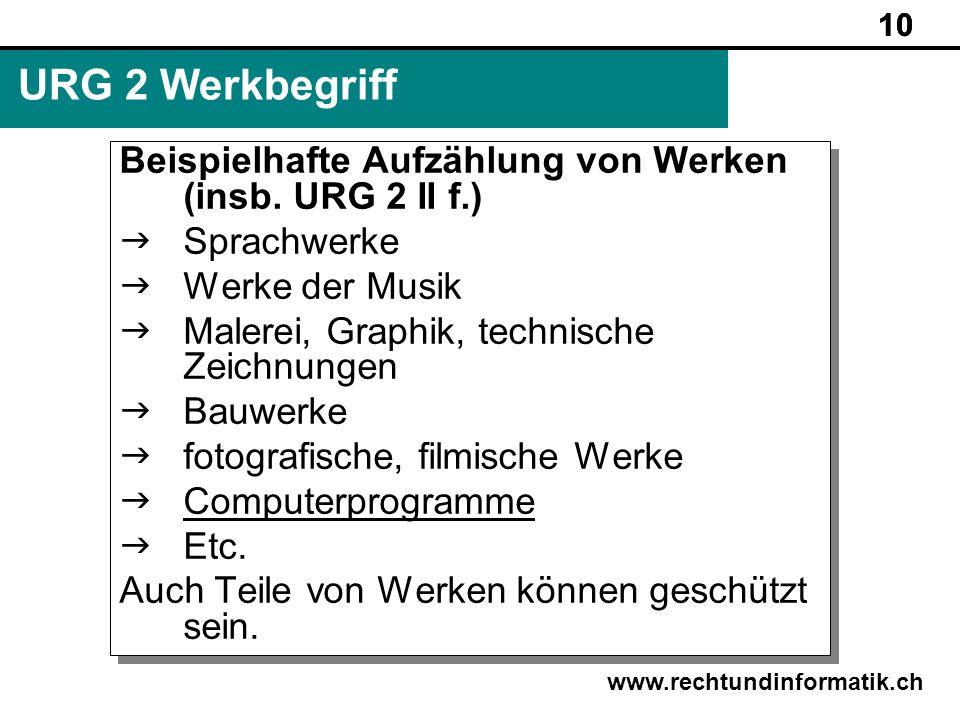 10 www.rechtundinformatik.ch URG 2 Werkbegriff Beispielhafte Aufzählung von Werken (insb. URG 2 II f.) Sprachwerke Werke der Musik Malerei, Graphik, t