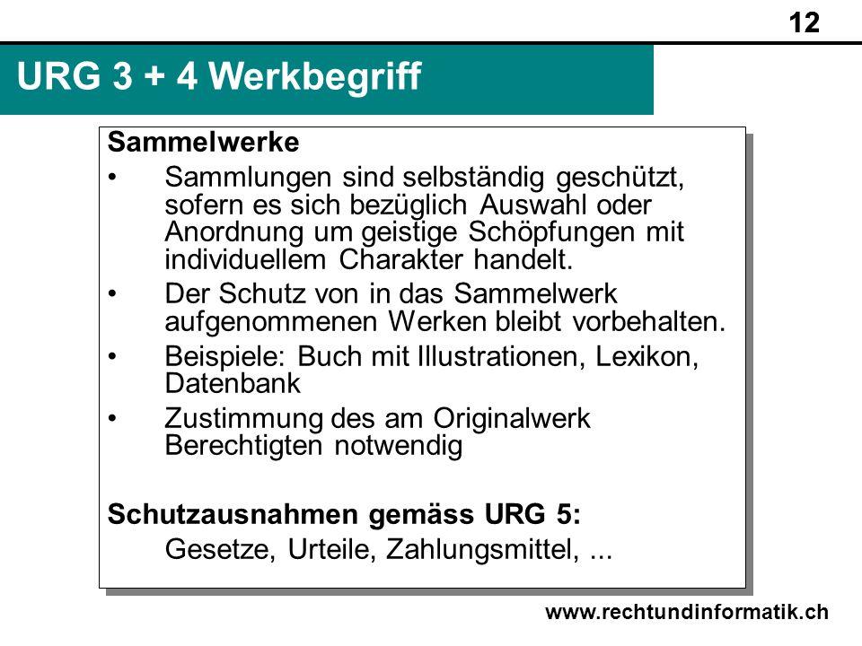 12 www.rechtundinformatik.ch URG 3 + 4 Werkbegriff Sammelwerke Sammlungen sind selbständig geschützt, sofern es sich bezüglich Auswahl oder Anordnung