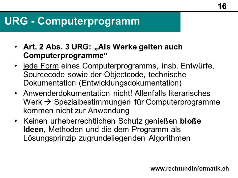 16 www.rechtundinformatik.ch URG - Computerprogramm 16 Art. 2 Abs. 3 URG: Als Werke gelten auch Computerprogramme jede Form eines Computerprogramms, i